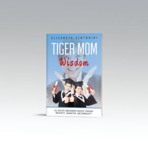 Tiger Mom Wisdom: U.S. College Admissions Success through Creativity, Character and Community